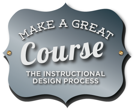 Make a Great Course: The Instructional Design Process