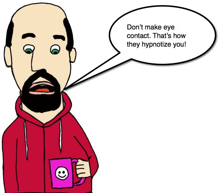 "Drawing of a man in a hooded sweatshirt  holding a cup of coffee, looking down, saying ""Don't make eye contact. That's how they hypnotize you!'"