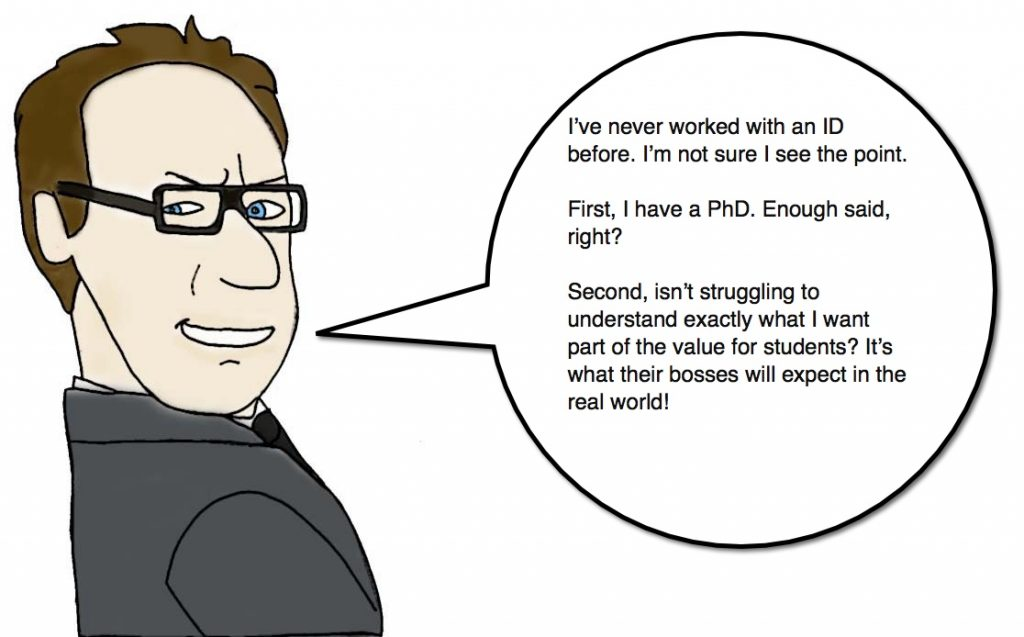 "A drawing of a male, bespectacled professor saying "" I've never worked with an ID before. I'm not sure I see the point.  First, I have a PhD. Enough said, right?  Second, isn't struggling to understand exactly what I want part of the value for students? It's what their bosses will expect in the real world!"""
