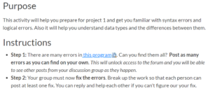 Purpose: This activity will help you prepare for project 1 and get you familiar with syntax errors and logical errors. Also it will help you understand data types and the differences between them. Instructions: Step 1. There are many errors in this program. Can you find them all? Post as many errors as you can find on your own. This will unlock access to the forum and you will be able to see other posts from your discussion group as they happen. Step 2. Your group must now fix the errors. Break up the work so that each person can post at least one fix. You can reply and help each other if you can't figure out your fix.