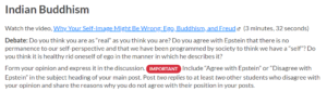 """Screenshot of the assignment. Watch the video """"Why Your Self-Image Might be Wrong: Ego, Buddhism, and Freud"""". Debate: Do you think you are as """"real"""" as you think you are? Do you agree with Epstein that there is no permanence to our self-perspective and that we have been programmed by society to think we have a """"self""""? Do you think it is healthy to rid oneself of ego in the manner in which he describes it? Form your opinion and experss it in the discussion. Include """"Agree with Epstein"""" or """"Disagree with Epstein"""" in the subject heading of your main post. Post two replies to at least two other students who disagree with your opinion and share the reasons why you do not agree with their position in your posts."""